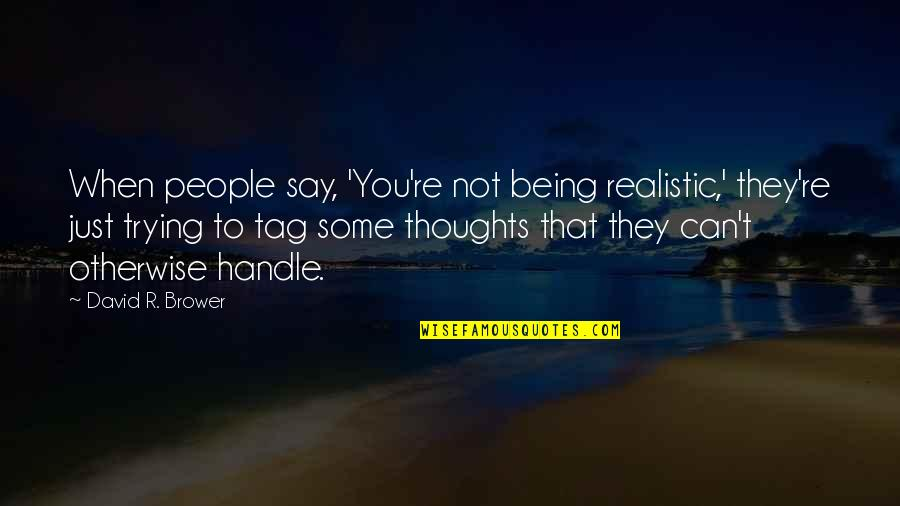Being Too Realistic Quotes By David R. Brower: When people say, 'You're not being realistic,' they're