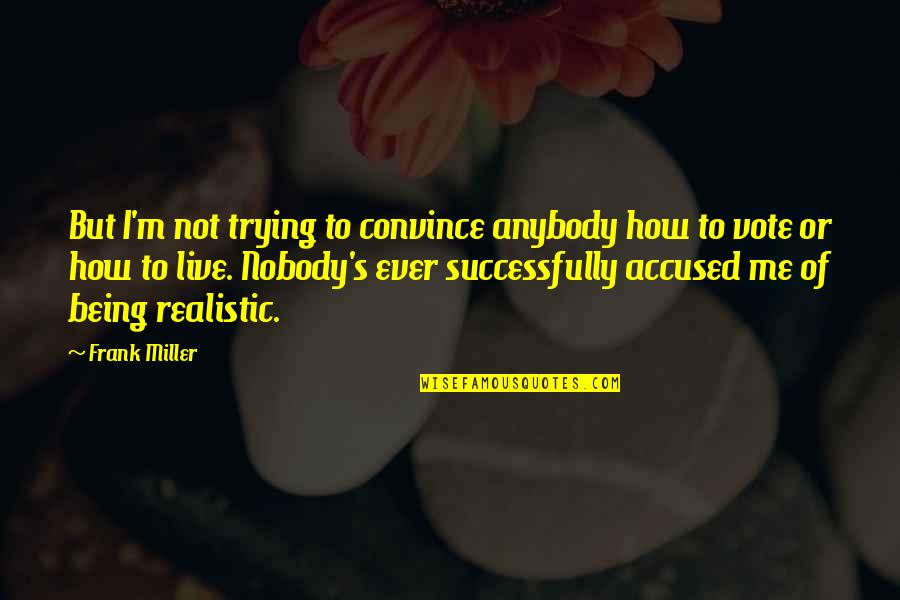 Being Too Realistic Quotes By Frank Miller: But I'm not trying to convince anybody how