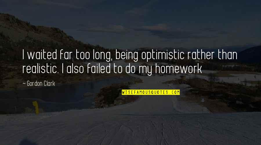Being Too Realistic Quotes By Gordon Clark: I waited far too long, being optimistic rather