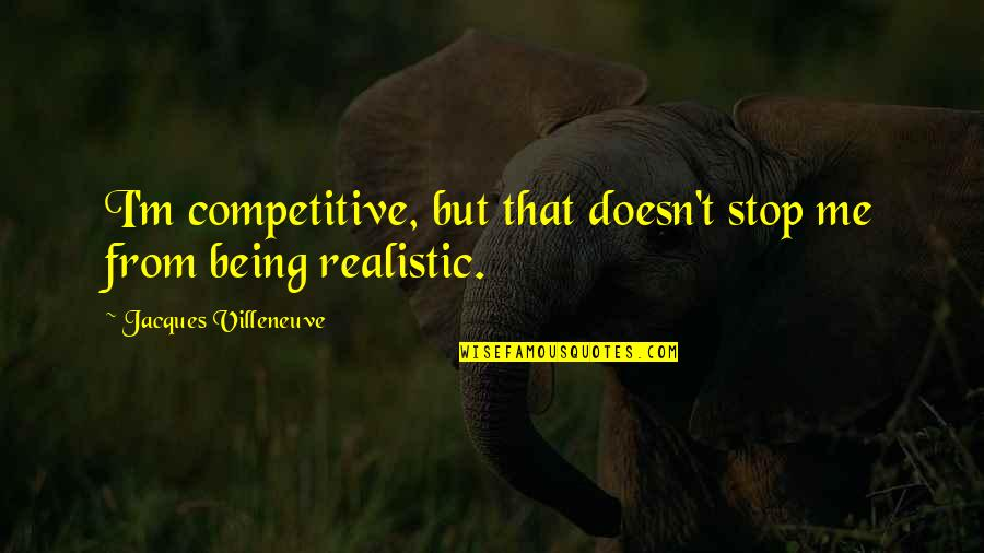 Being Too Realistic Quotes By Jacques Villeneuve: I'm competitive, but that doesn't stop me from