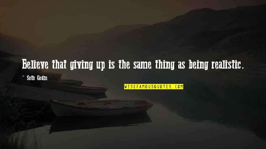Being Too Realistic Quotes By Seth Godin: Believe that giving up is the same thing