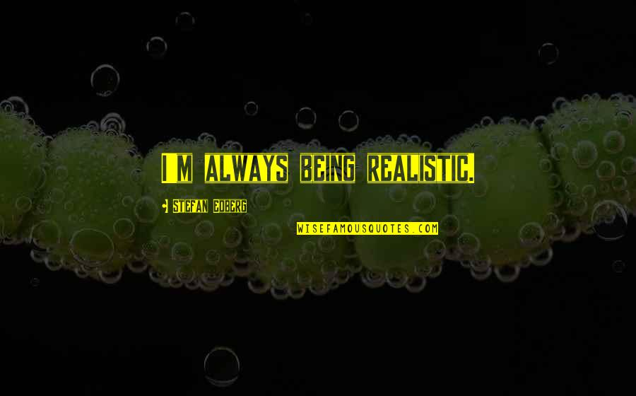 Being Too Realistic Quotes By Stefan Edberg: I'm always being realistic.
