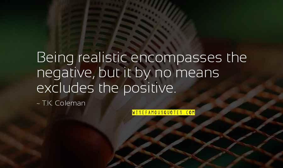 Being Too Realistic Quotes By T.K. Coleman: Being realistic encompasses the negative, but it by