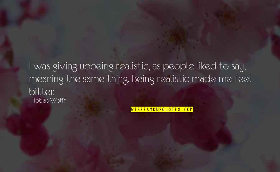 Being Too Realistic Quotes By Tobias Wolff: I was giving upbeing realistic, as people liked