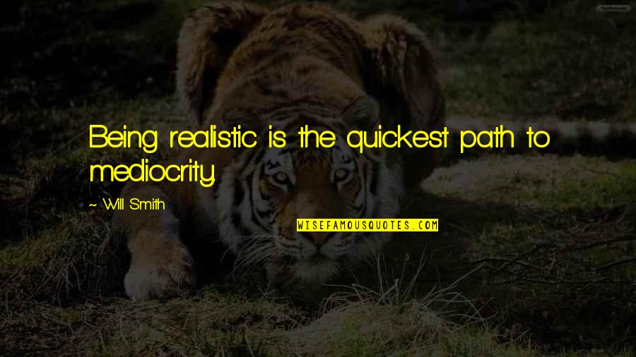 Being Too Realistic Quotes By Will Smith: Being realistic is the quickest path to mediocrity.