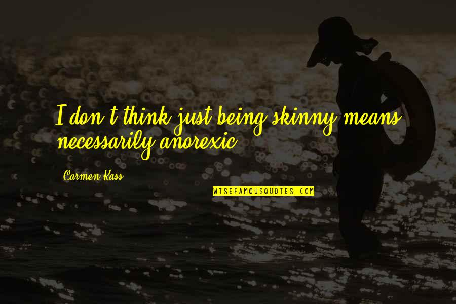 Being Too Skinny Quotes By Carmen Kass: I don't think just being skinny means necessarily