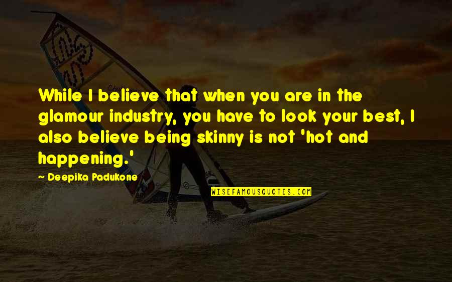 Being Too Skinny Quotes By Deepika Padukone: While I believe that when you are in