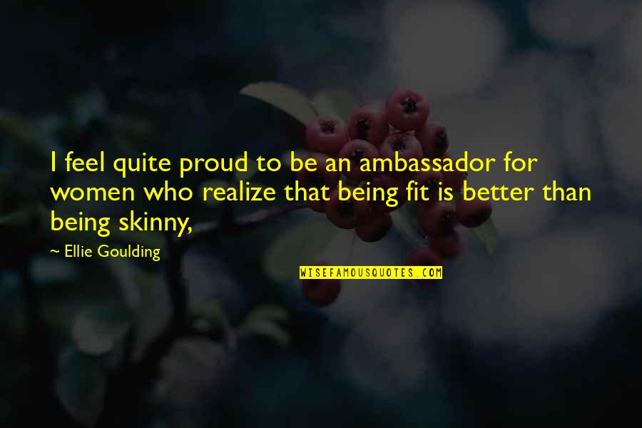 Being Too Skinny Quotes By Ellie Goulding: I feel quite proud to be an ambassador