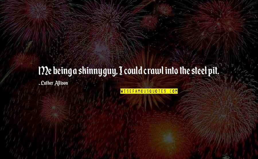 Being Too Skinny Quotes By Luther Allison: Me being a skinny guy, I could crawl