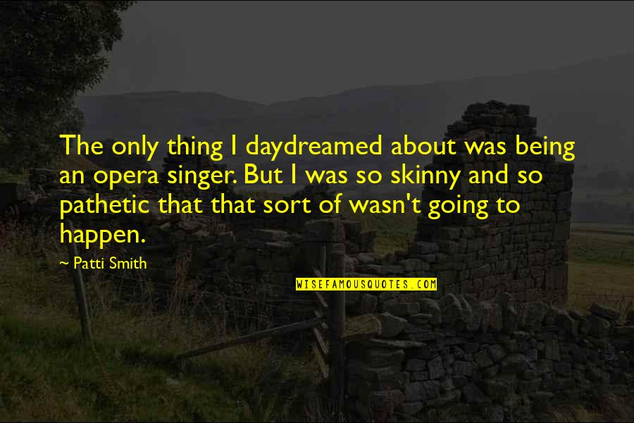 Being Too Skinny Quotes By Patti Smith: The only thing I daydreamed about was being