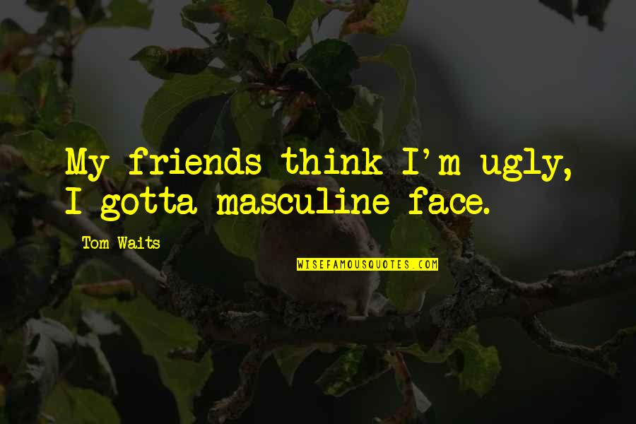 Being Tough In Sports Quotes By Tom Waits: My friends think I'm ugly, I gotta masculine