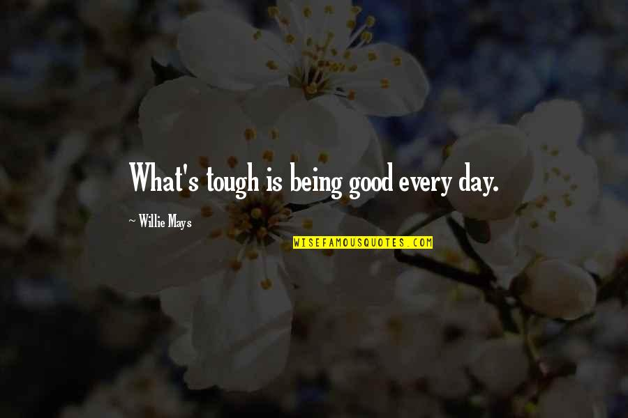 Being Tough In Sports Quotes By Willie Mays: What's tough is being good every day.