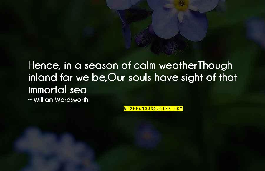 Being Treated Badly By Someone You Love Quotes By William Wordsworth: Hence, in a season of calm weatherThough inland