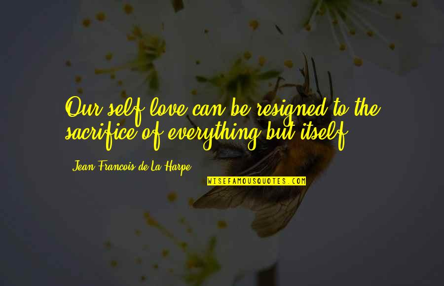 Being Ugly Duckling Quotes By Jean-Francois De La Harpe: Our self-love can be resigned to the sacrifice