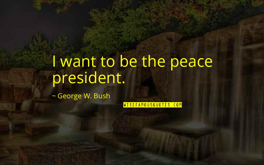 Being Unattached Quotes By George W. Bush: I want to be the peace president.