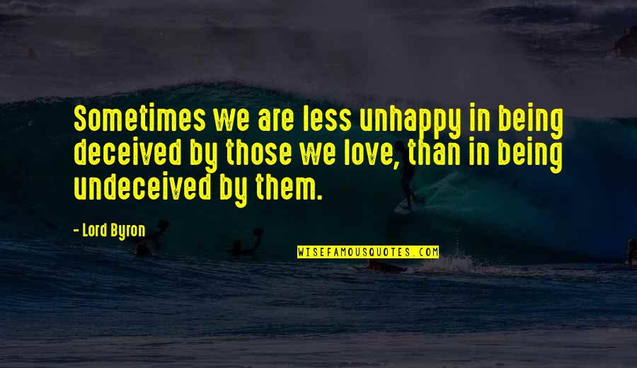 Being Unhappy In Love Quotes By Lord Byron: Sometimes we are less unhappy in being deceived