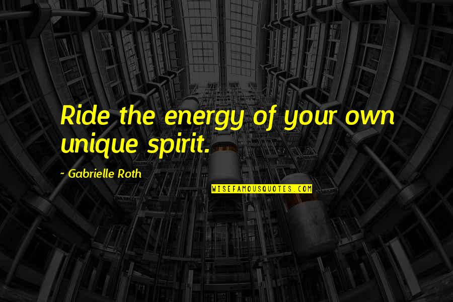 Being Unique And Yourself Quotes By Gabrielle Roth: Ride the energy of your own unique spirit.