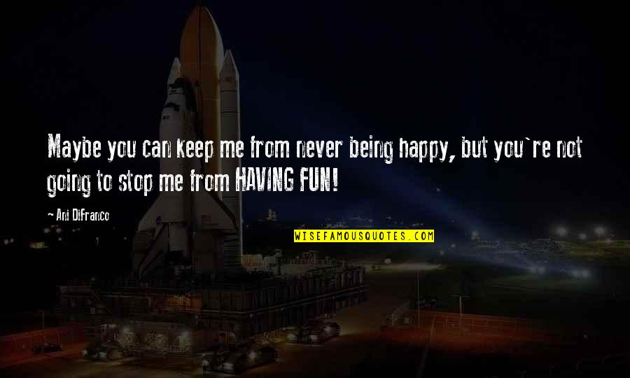Being Very Happy Quotes By Ani DiFranco: Maybe you can keep me from never being