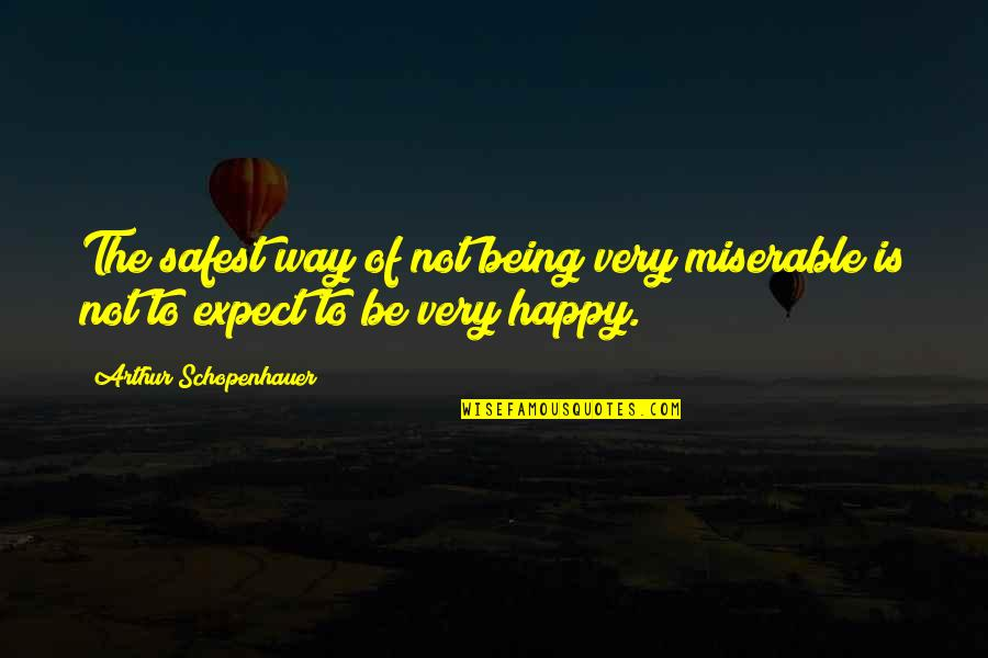 Being Very Happy Quotes By Arthur Schopenhauer: The safest way of not being very miserable