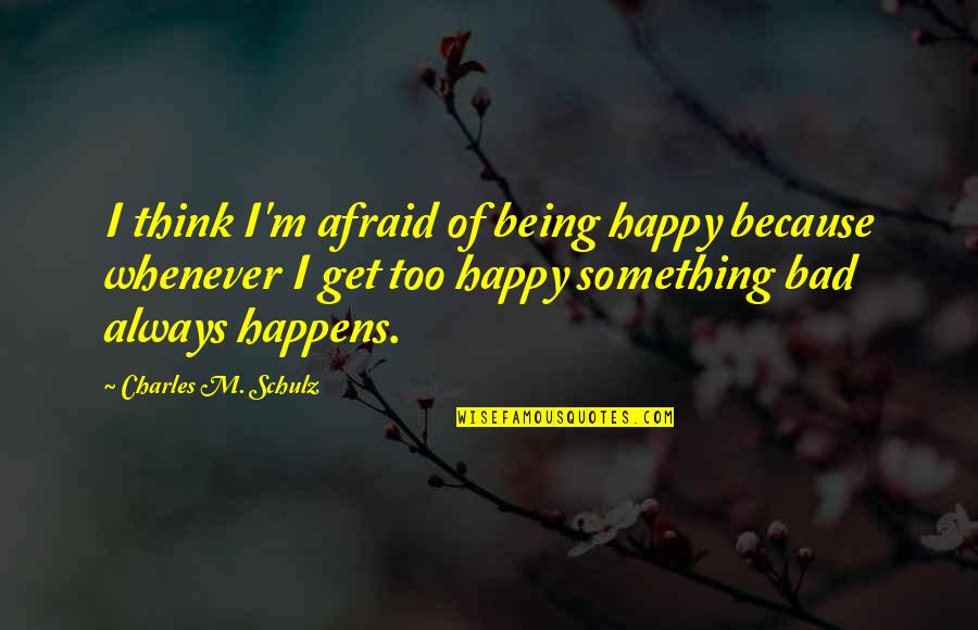 Being Very Happy Quotes By Charles M. Schulz: I think I'm afraid of being happy because