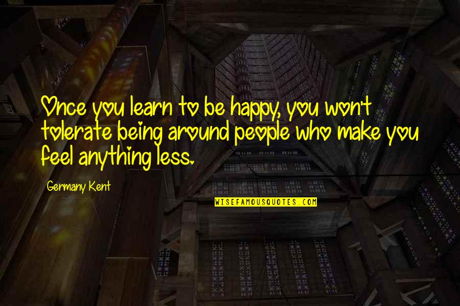 Being Very Happy Quotes By Germany Kent: Once you learn to be happy, you won't