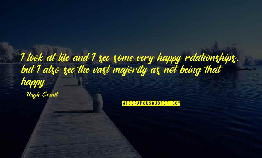 Being Very Happy Quotes By Hugh Grant: I look at life and I see some