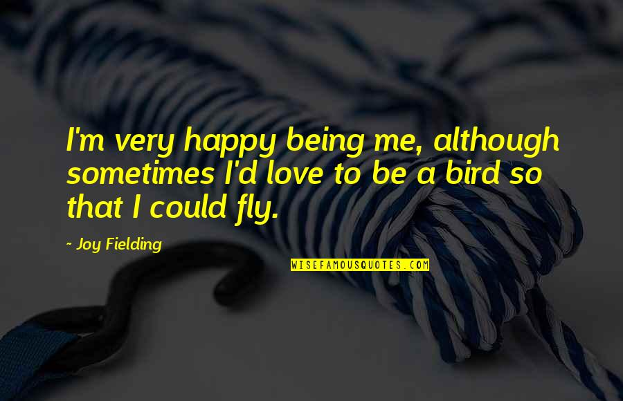 Being Very Happy Quotes By Joy Fielding: I'm very happy being me, although sometimes I'd