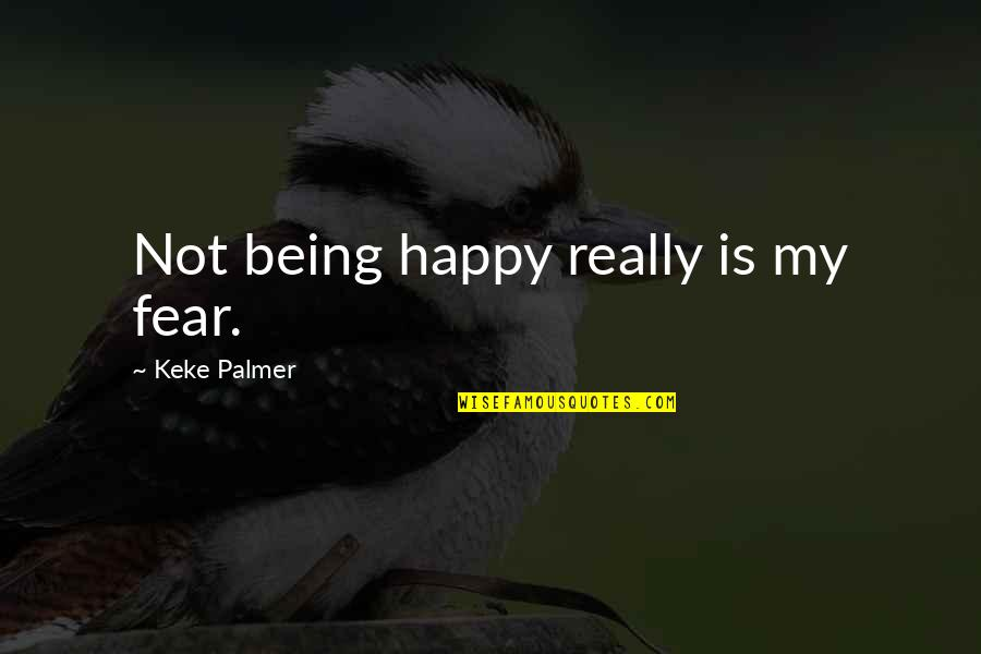 Being Very Happy Quotes By Keke Palmer: Not being happy really is my fear.