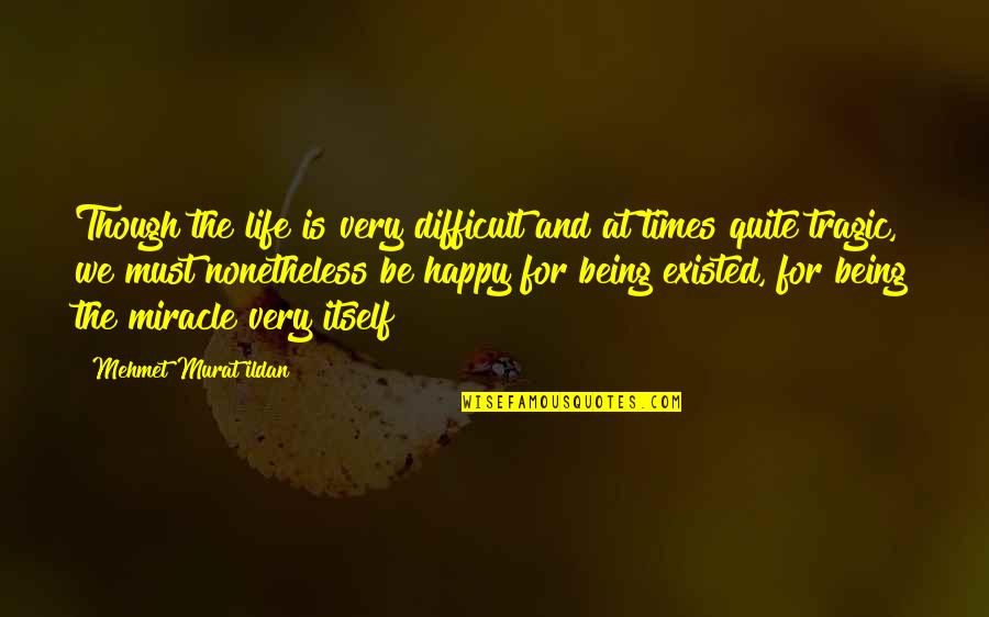 Being Very Happy Quotes By Mehmet Murat Ildan: Though the life is very difficult and at