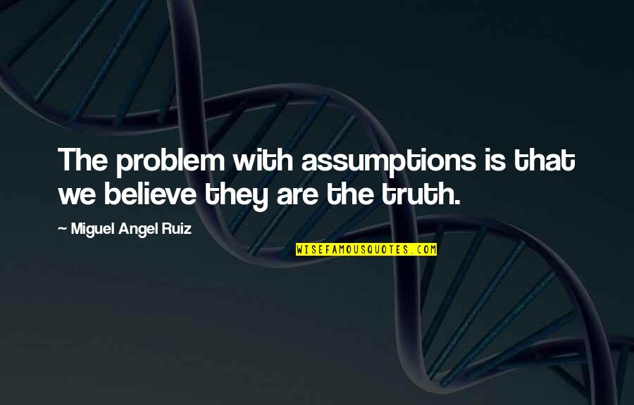 Being Very Happy Quotes By Miguel Angel Ruiz: The problem with assumptions is that we believe