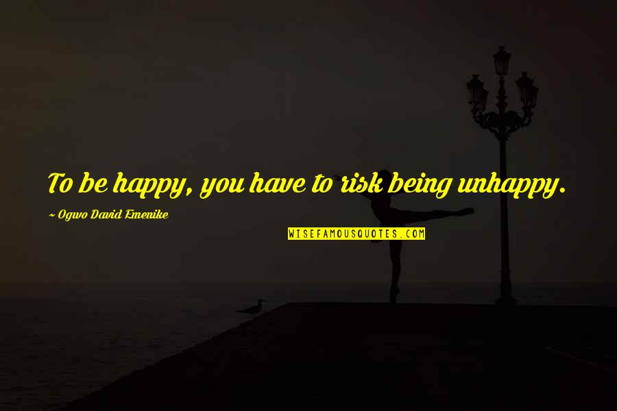 Being Very Happy Quotes By Ogwo David Emenike: To be happy, you have to risk being