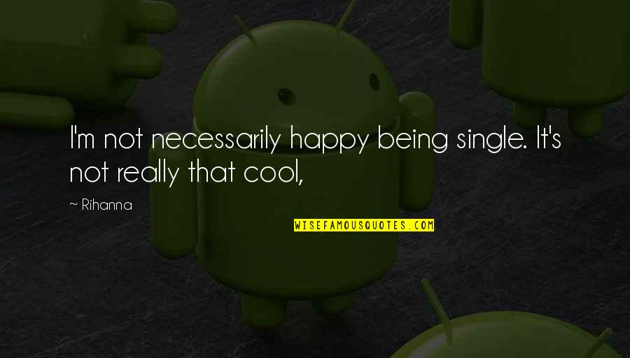 Being Very Happy Quotes By Rihanna: I'm not necessarily happy being single. It's not