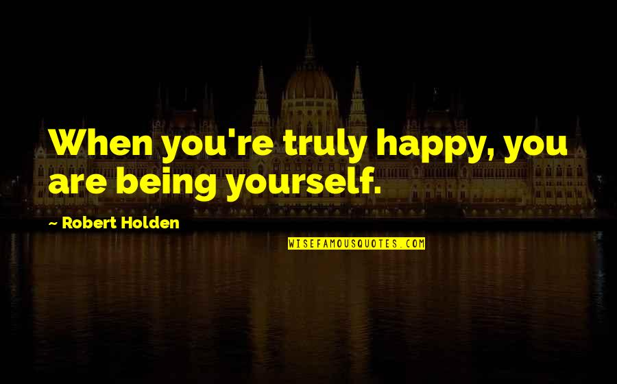 Being Very Happy Quotes By Robert Holden: When you're truly happy, you are being yourself.