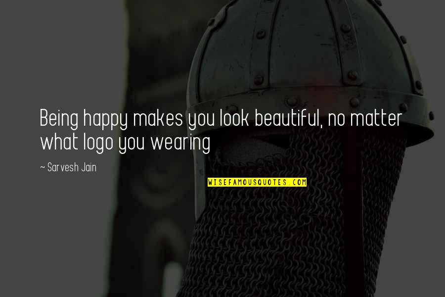 Being Very Happy Quotes By Sarvesh Jain: Being happy makes you look beautiful, no matter