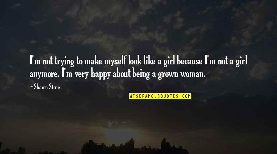 Being Very Happy Quotes By Sharon Stone: I'm not trying to make myself look like