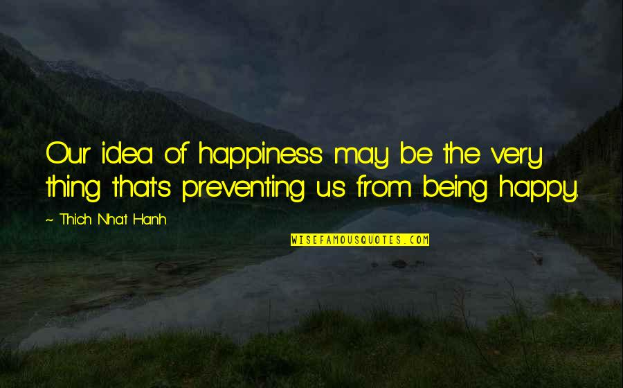 Being Very Happy Quotes By Thich Nhat Hanh: Our idea of happiness may be the very