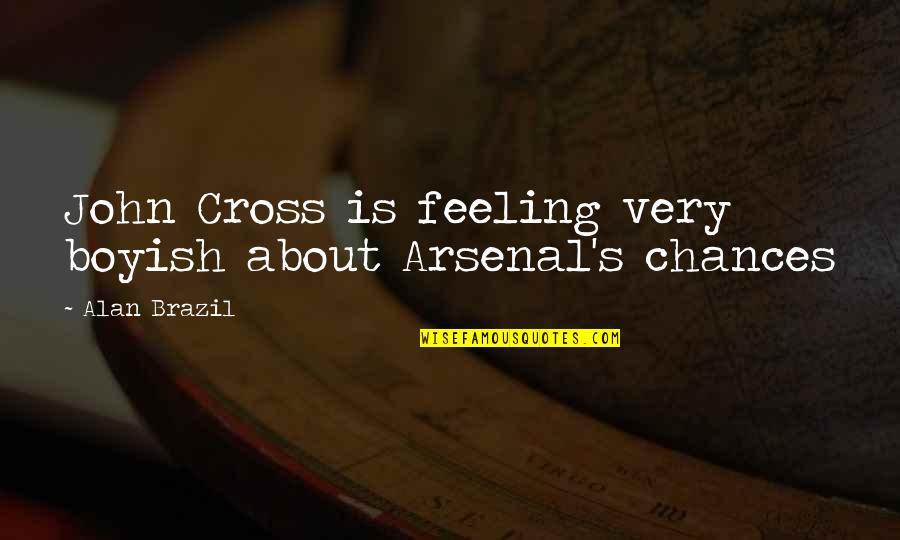 Being Villainous Quotes By Alan Brazil: John Cross is feeling very boyish about Arsenal's