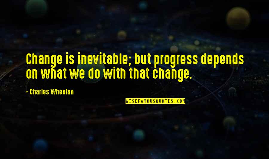 Being Weird And Happy Quotes By Charles Wheelan: Change is inevitable; but progress depends on what