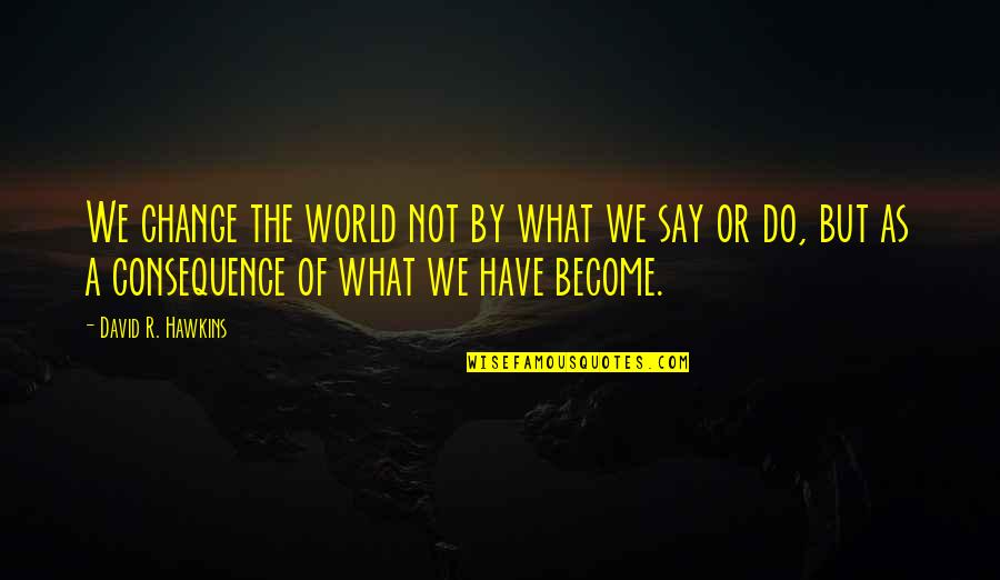 Being Weird And Happy Quotes By David R. Hawkins: We change the world not by what we