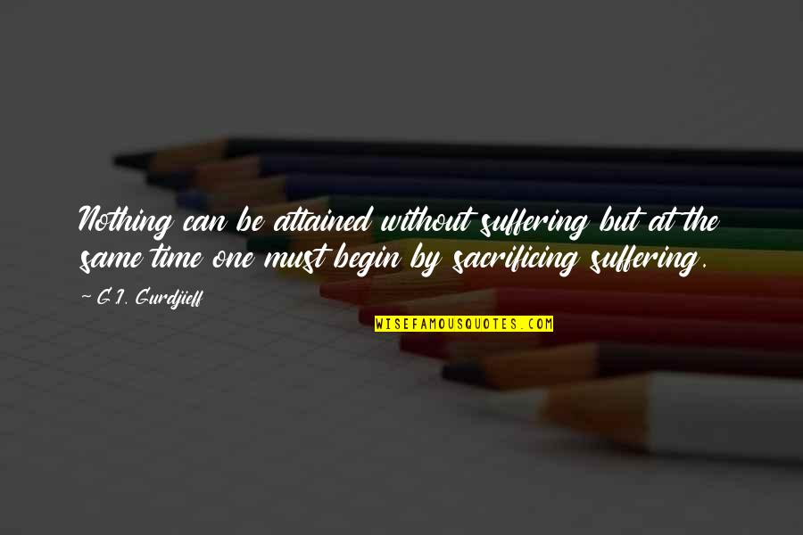 Being Weird And Happy Quotes By G.I. Gurdjieff: Nothing can be attained without suffering but at