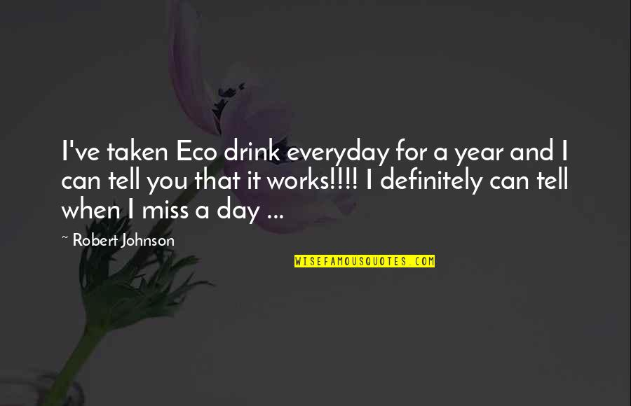 Being Weird And Happy Quotes By Robert Johnson: I've taken Eco drink everyday for a year