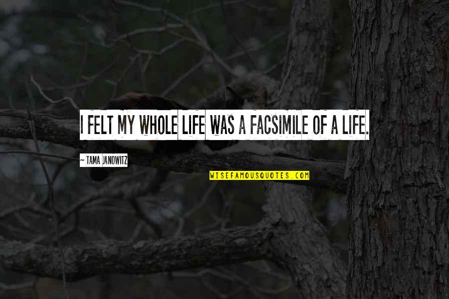 Being Weird And Happy Quotes By Tama Janowitz: I felt my whole life was a facsimile