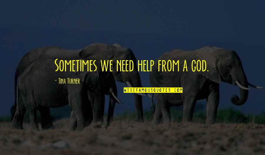 Being Weird And Happy Quotes By Tina Turner: Sometimes we need help from a god.