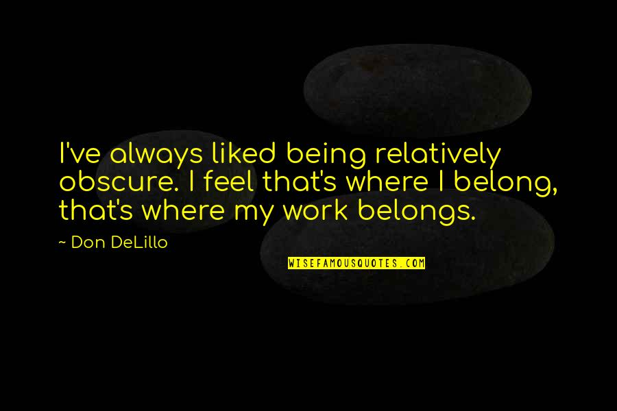 Being Where You Belong Quotes By Don DeLillo: I've always liked being relatively obscure. I feel