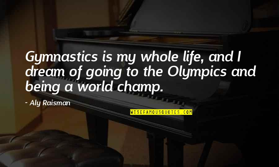 Being Whole Quotes By Aly Raisman: Gymnastics is my whole life, and I dream