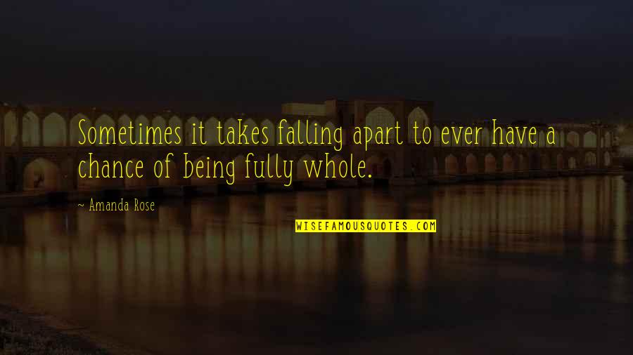 Being Whole Quotes By Amanda Rose: Sometimes it takes falling apart to ever have