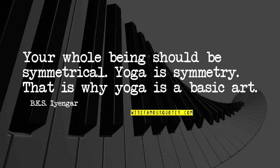 Being Whole Quotes By B.K.S. Iyengar: Your whole being should be symmetrical. Yoga is