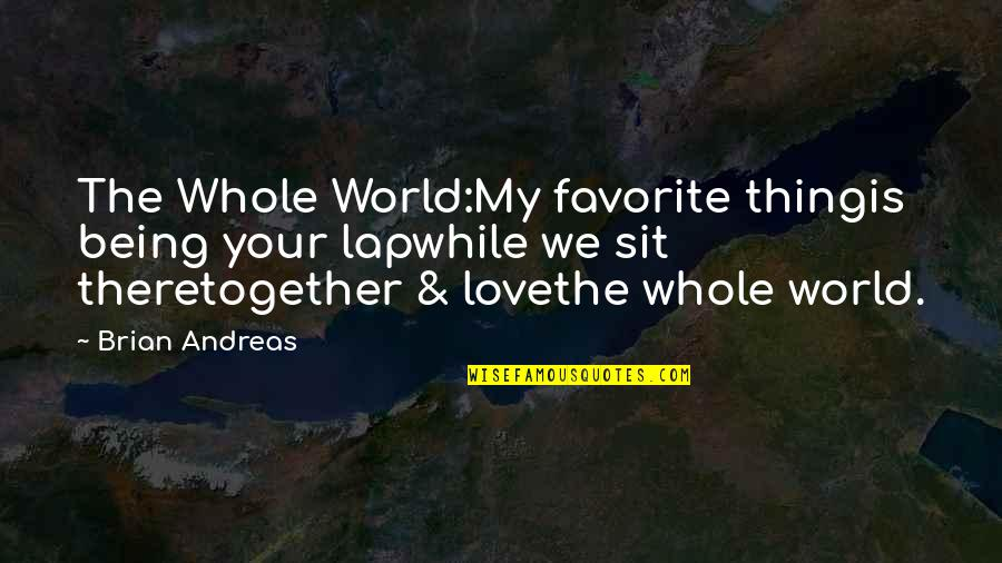 Being Whole Quotes By Brian Andreas: The Whole World:My favorite thingis being your lapwhile