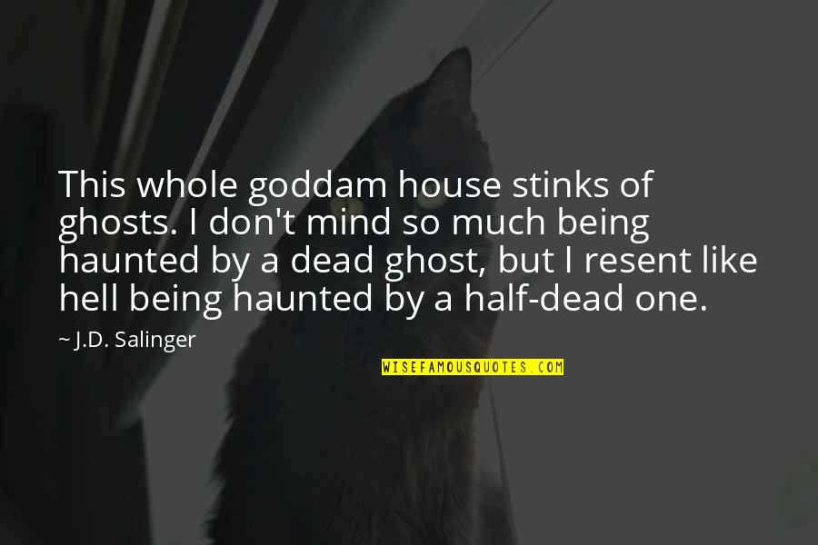 Being Whole Quotes By J.D. Salinger: This whole goddam house stinks of ghosts. I