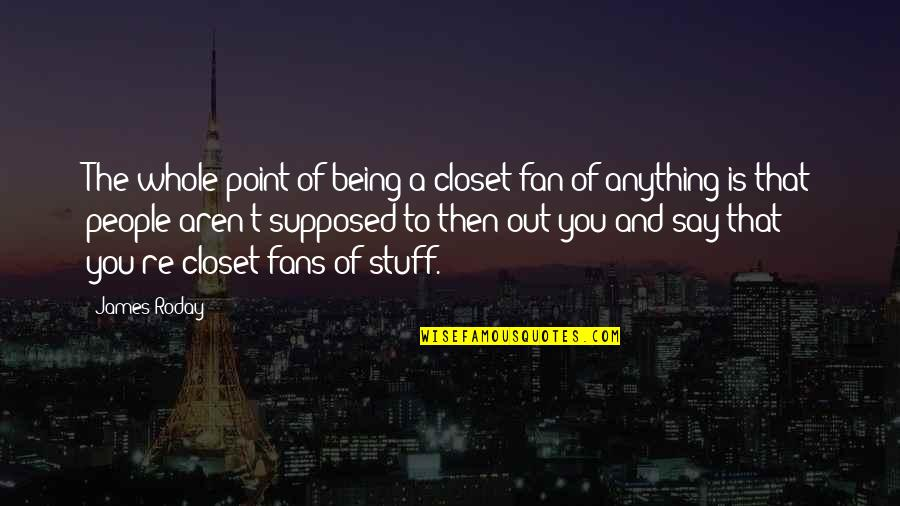 Being Whole Quotes By James Roday: The whole point of being a closet fan